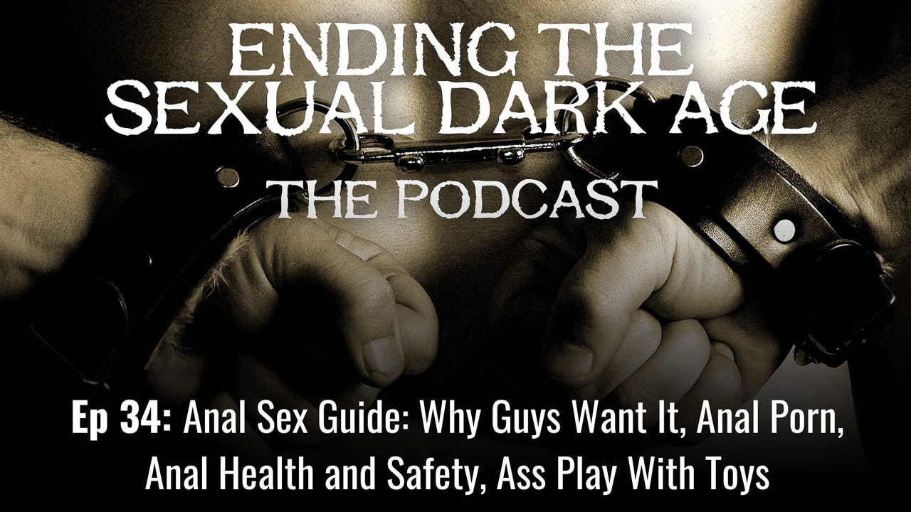 Episode 34 | Anal Sex Guide: Why Guys Want It, Anal Porn, Anal Health and Safety, Ass Play With Toys