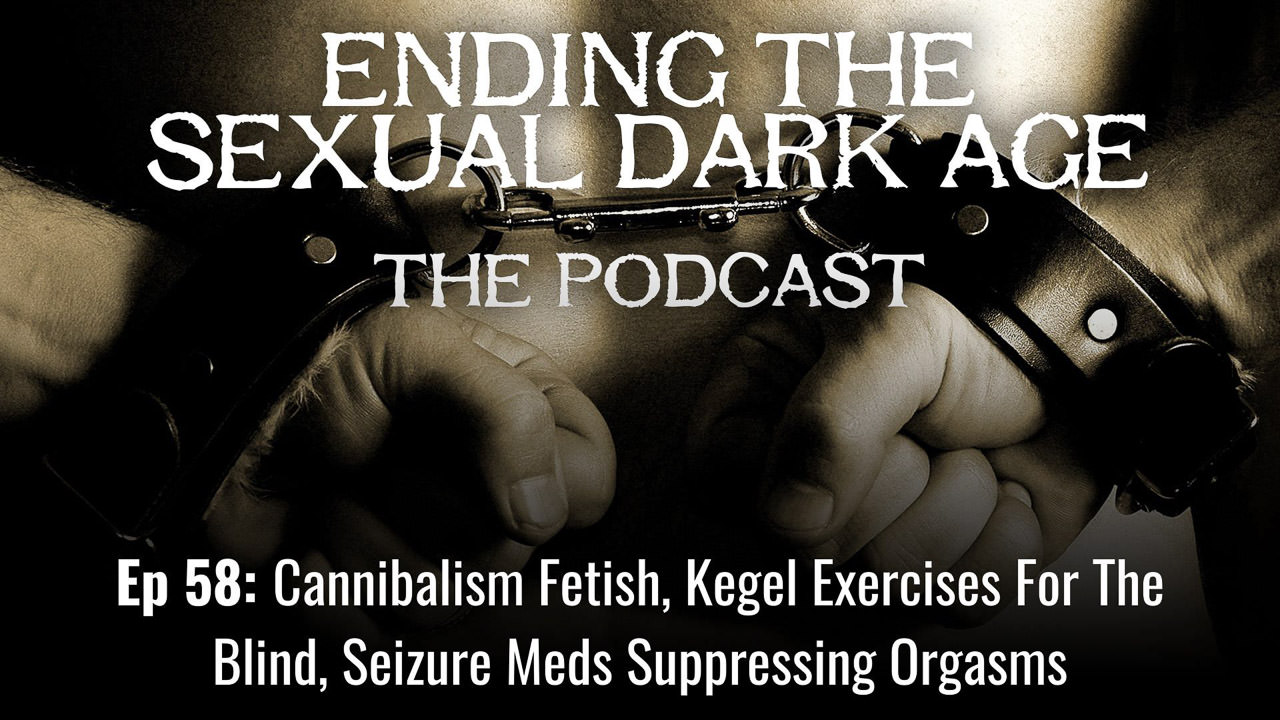 Episode 58 | Cannibalism Fetish, Kegel Exercises For The Blind, Seizure Meds Suppressing Orgasms