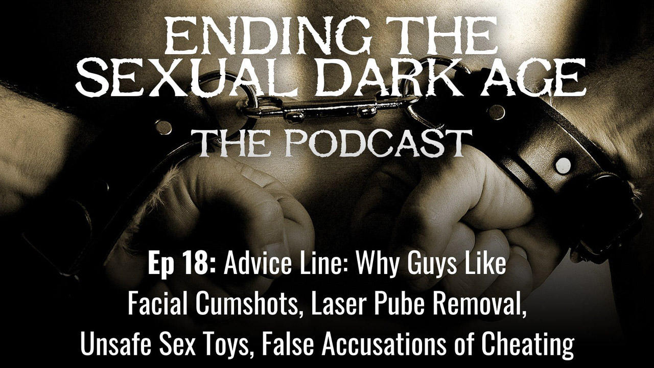 Episode 18 | Advice Line: Why Guys Like Facial Cumshots, Laser Pube Removal, Unsafe Sex Toys, False Accusations of Cheating