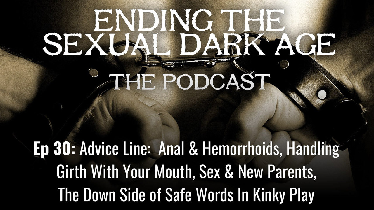 Episode 30 | Advice Line:  Anal & Hemorrhoids, Handling Girth With Your Mouth, Sex & New Parents, The Down Side of Safe Words In Kinky Play,
