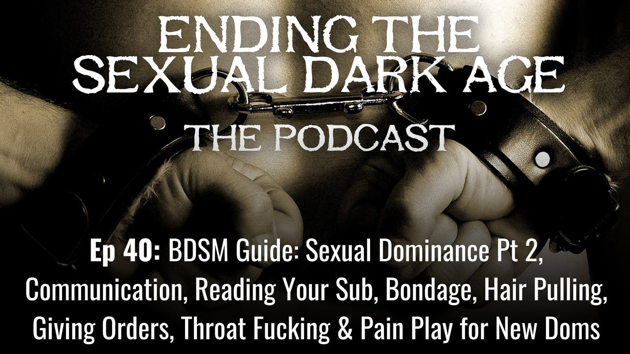Episode 40 | BDSM Guide: Sexual Dominance Part 2, Communication, Reading Your Sub, Bondage, Hair Pulling, Giving Orders, Throat Fucking and Pain Play for New Doms