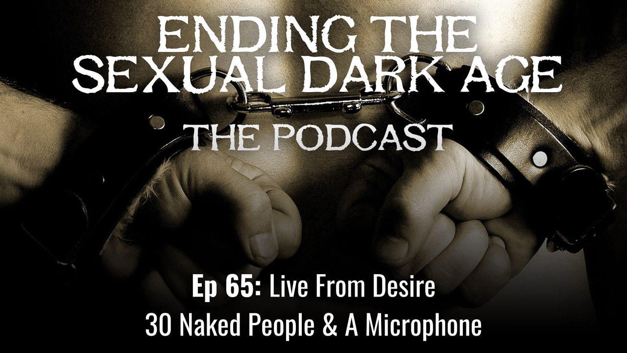 Episode 65 | Live From Desire – Ending The Sexual Dark Age On The Swingset AKA 30 Naked People & A Microphone